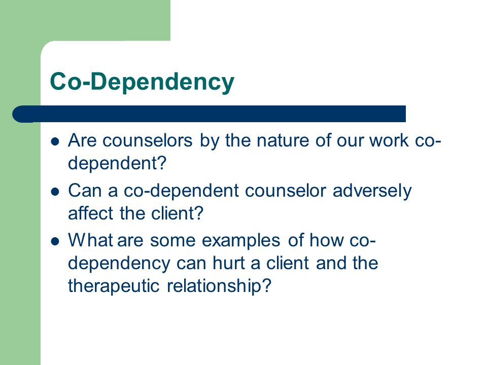 Co-Dependency Are counselors by the nature of our work co-dependent