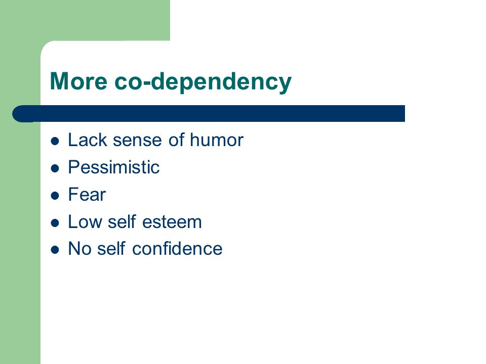 More co-dependency Lack sense of humor Pessimistic Fear