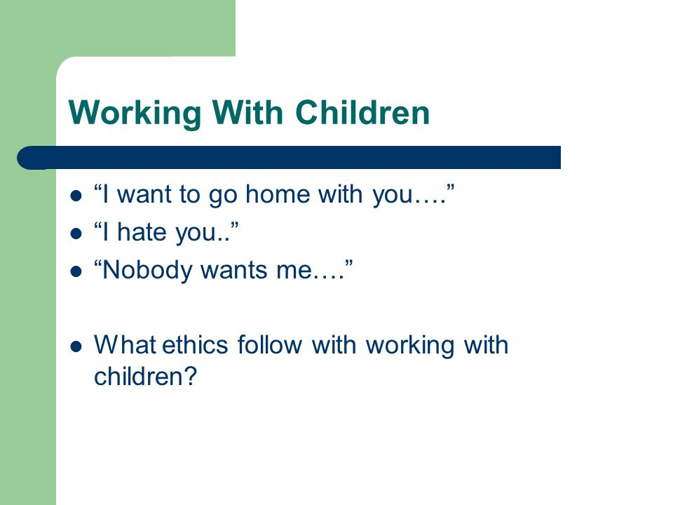 Working With Children I want to go home with you…. I hate you..