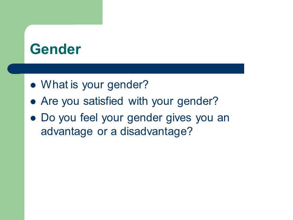 Gender What is your gender Are you satisfied with your gender
