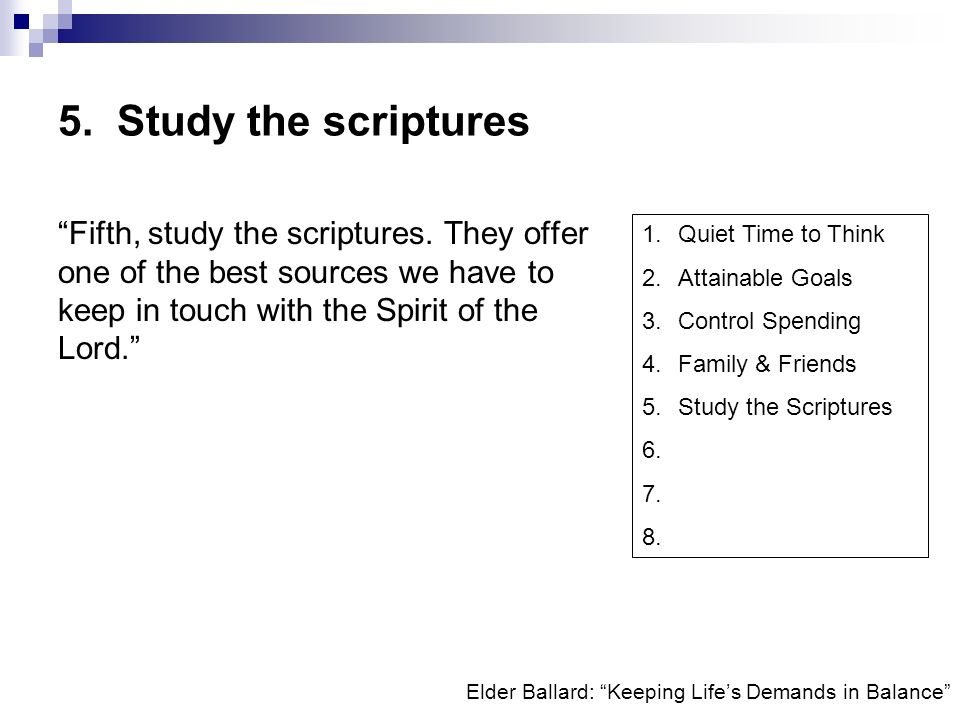 5. Study the scriptures Fifth, study the scriptures. They offer one of the best sources we have to keep in touch with the Spirit of the Lord.