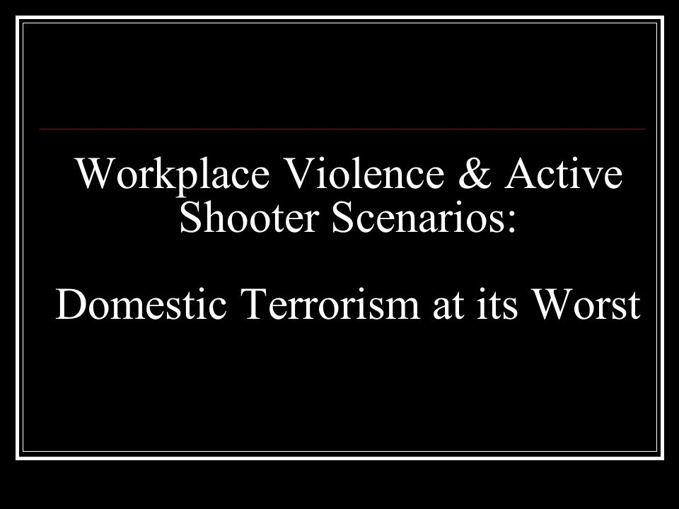Workplace Violence & Active Shooter Scenarios: Domestic Terrorism at its Worst