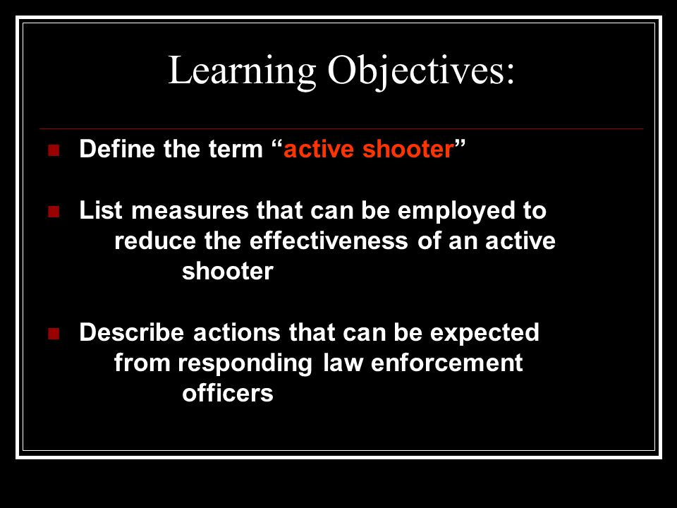 Learning Objectives: Define the term active shooter