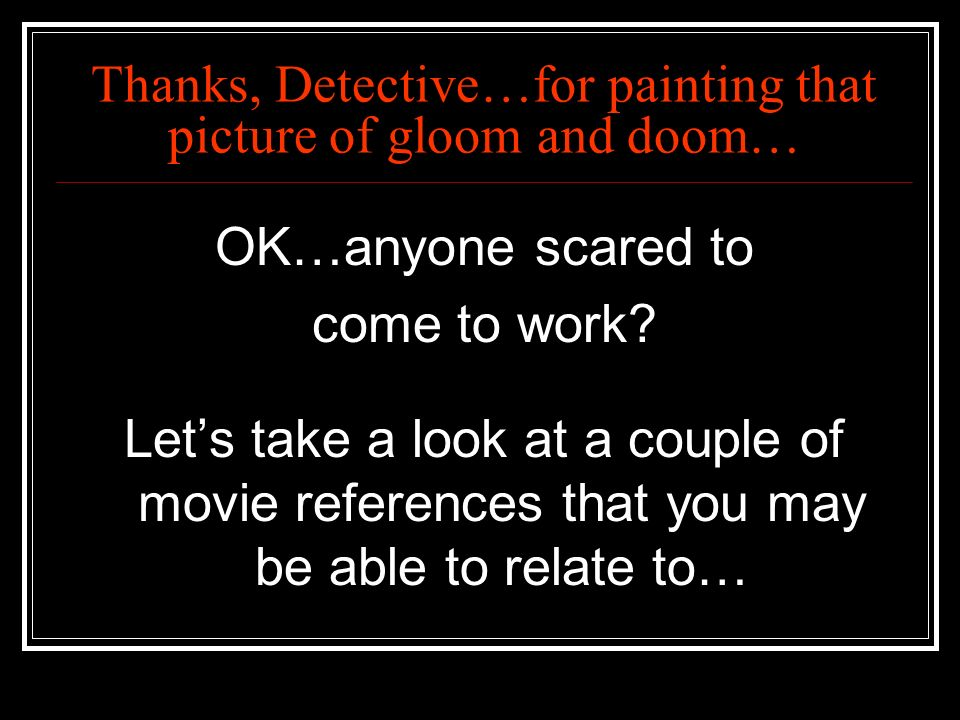 Thanks, Detective…for painting that picture of gloom and doom…