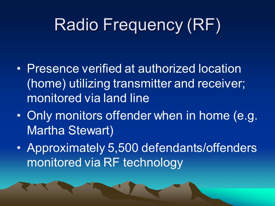 Radio Frequency (RF) Presence verified at authorized location (home) utilizing transmitter and receiver; monitored via land line.