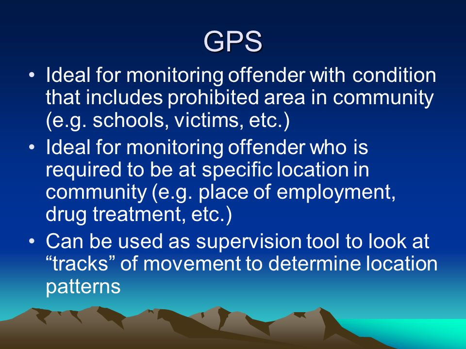 GPS Ideal for monitoring offender with condition that includes prohibited area in community (e.g. schools, victims, etc.)