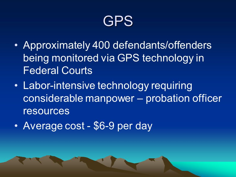 GPS Approximately 400 defendants/offenders being monitored via GPS technology in Federal Courts.