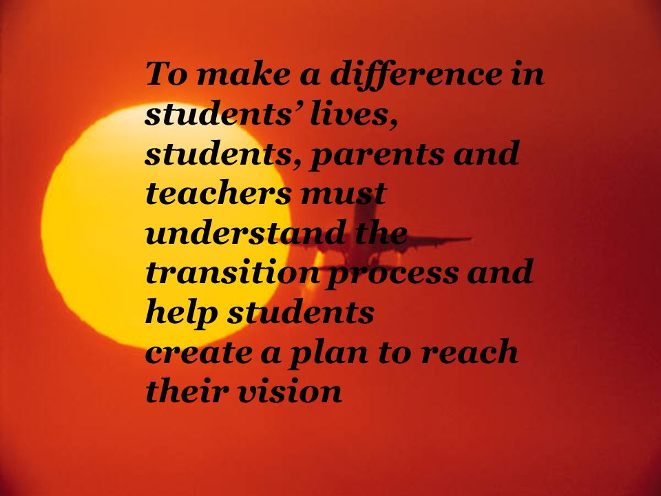 To make a difference in students' lives, students, parents and teachers must