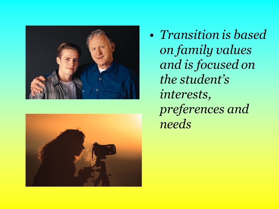 Transition is based on family values and is focused on the student's interests, preferences and needs