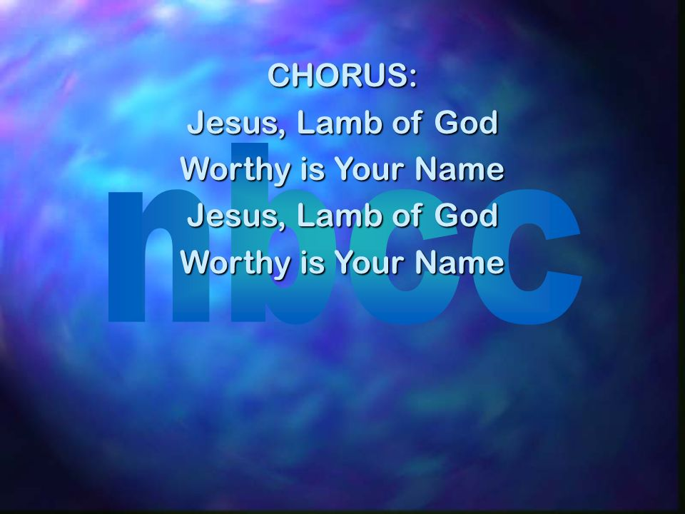 CHORUS: Jesus, Lamb of God Worthy is Your Name