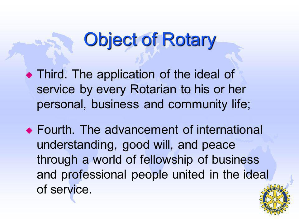 Object of Rotary Third. The application of the ideal of service by every Rotarian to his or her personal, business and community life;