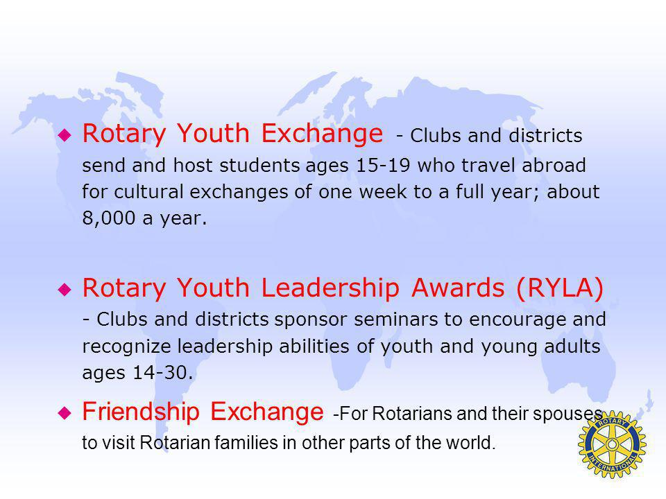 Rotary Youth Exchange - Clubs and districts send and host students ages 15-19 who travel abroad for cultural exchanges of one week to a full year; about 8,000 a year.