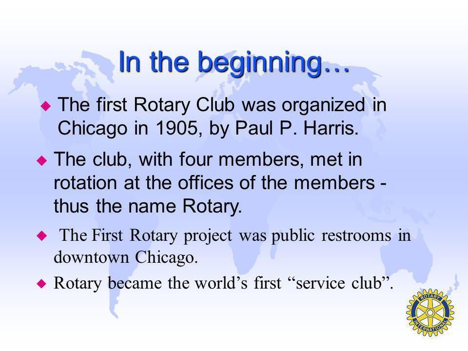 In the beginning… The first Rotary Club was organized in Chicago in 1905, by Paul P. Harris.