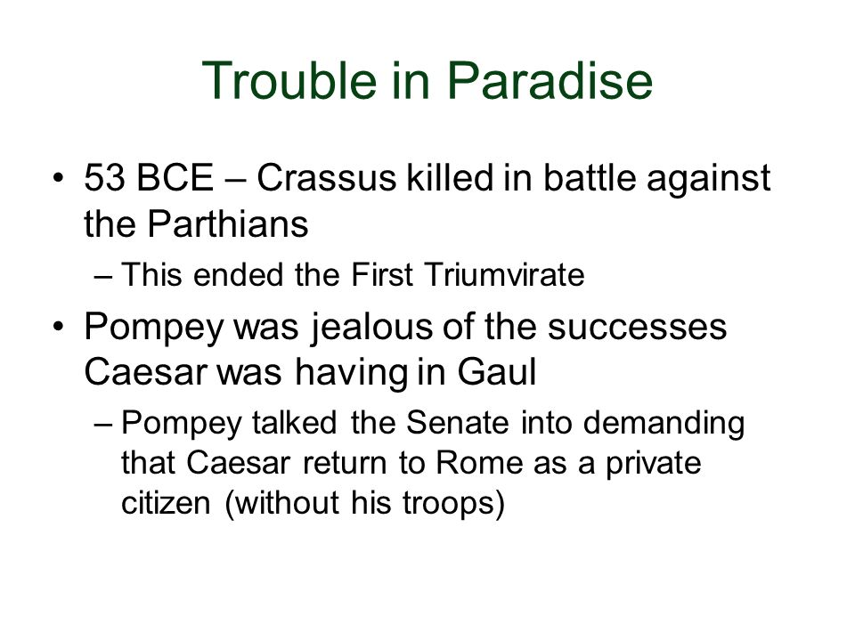 Trouble in Paradise 53 BCE – Crassus killed in battle against the Parthians. This ended the First Triumvirate.