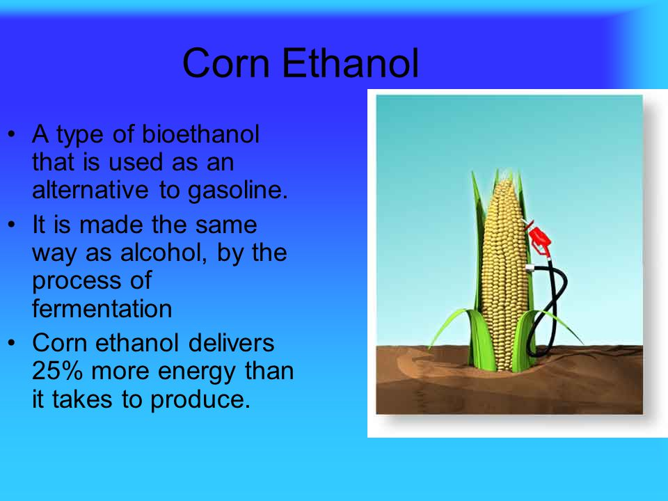 Corn Ethanol A type of bioethanol that is used as an alternative to gasoline. It is made the same way as alcohol, by the process of fermentation.