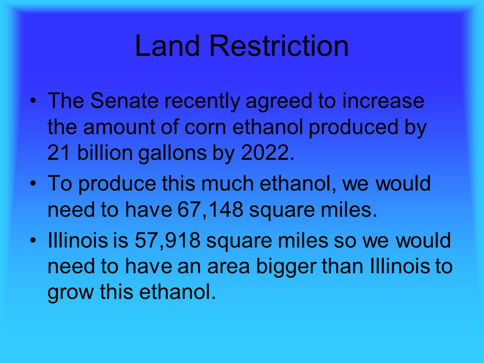 Land Restriction The Senate recently agreed to increase the amount of corn ethanol produced by 21 billion gallons by 2022.