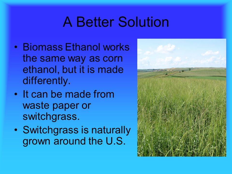 A Better Solution Biomass Ethanol works the same way as corn ethanol, but it is made differently. It can be made from waste paper or switchgrass.