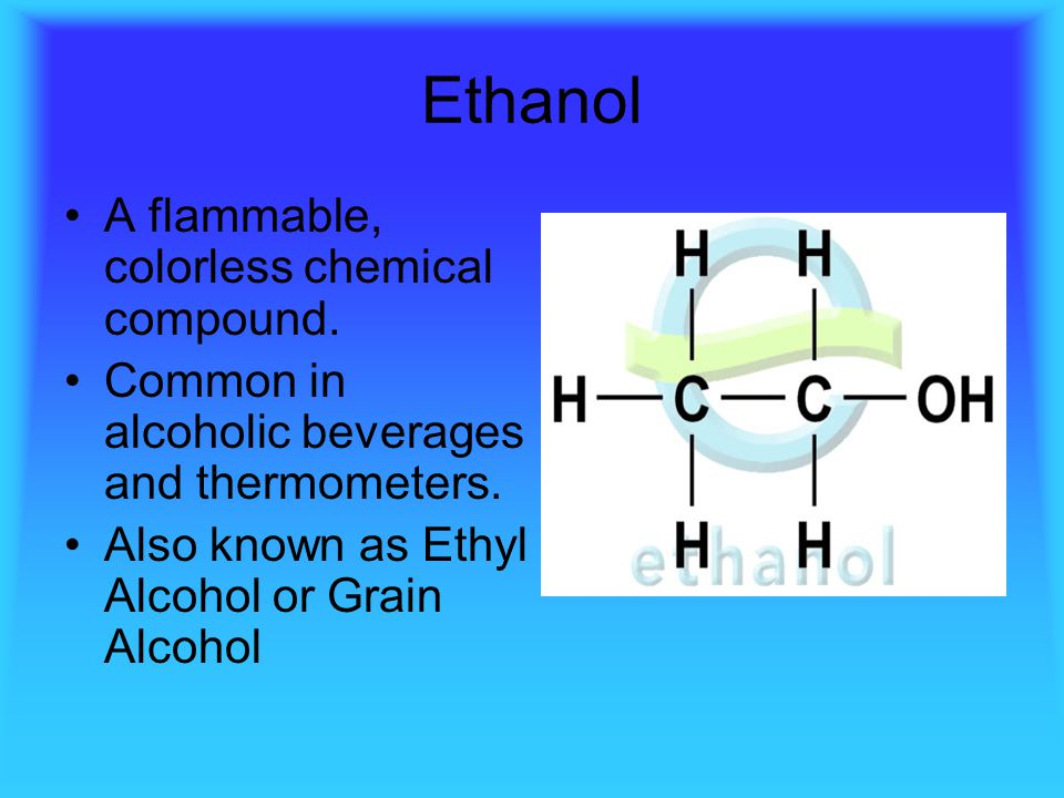 Ethanol A flammable, colorless chemical compound.