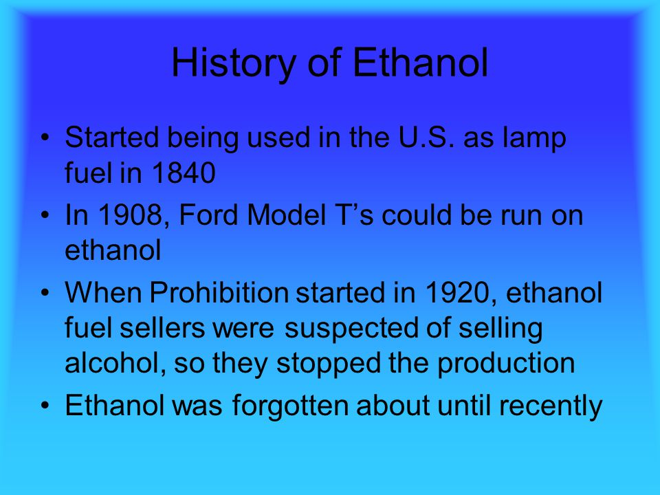 History of Ethanol Started being used in the U.S. as lamp fuel in 1840