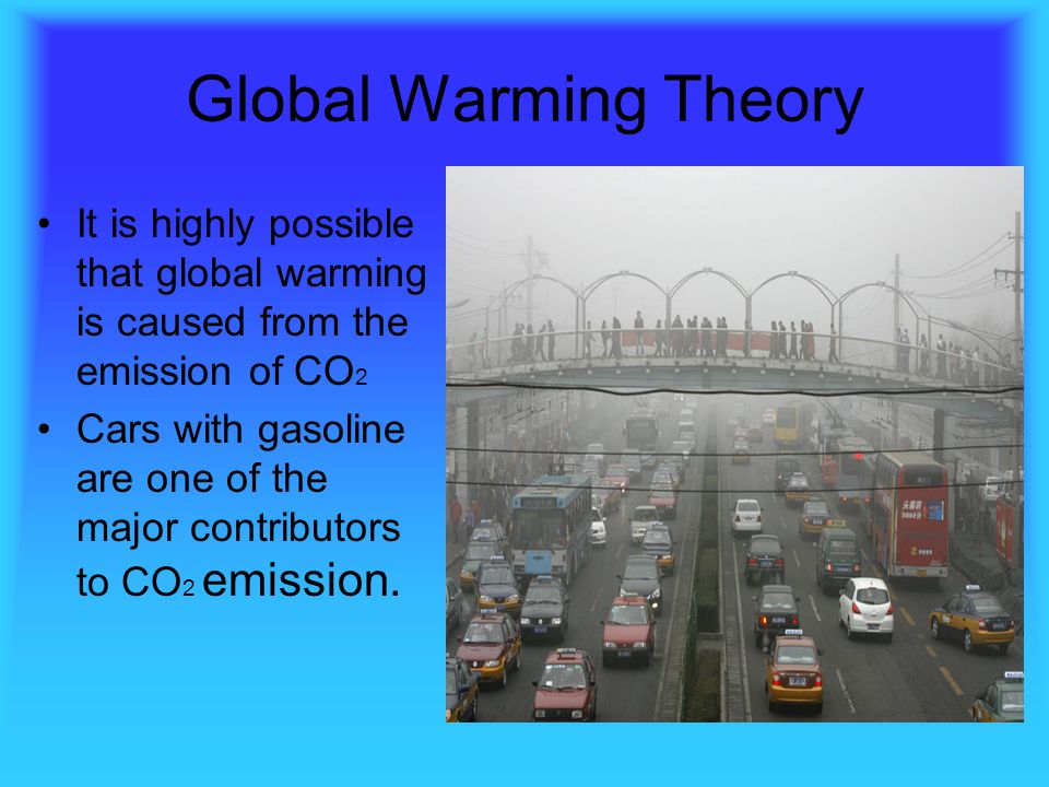 Global Warming Theory It is highly possible that global warming is caused from the emission of CO2.