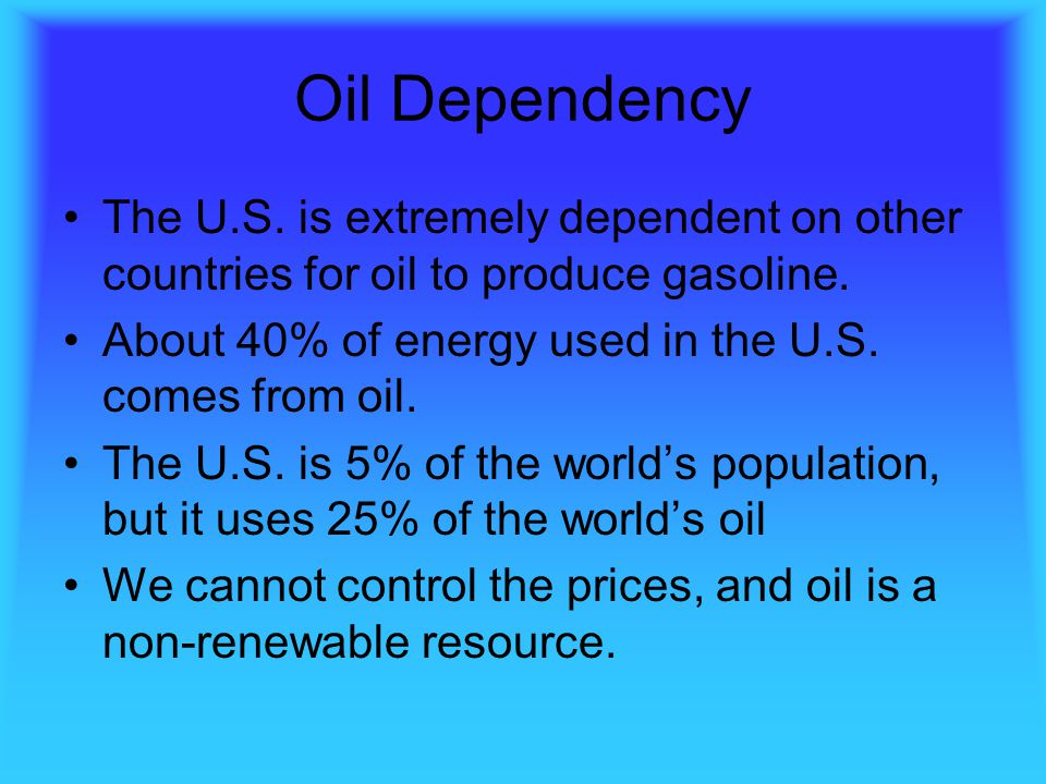 Oil Dependency The U.S. is extremely dependent on other countries for oil to produce gasoline. About 40% of energy used in the U.S. comes from oil.