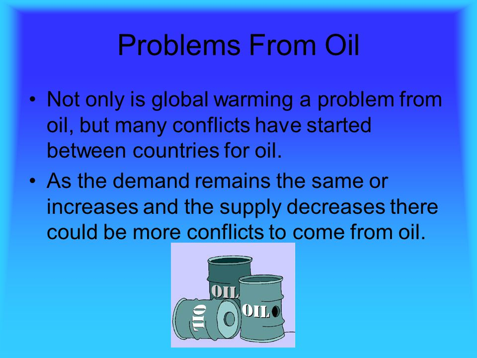 Problems From Oil Not only is global warming a problem from oil, but many conflicts have started between countries for oil.