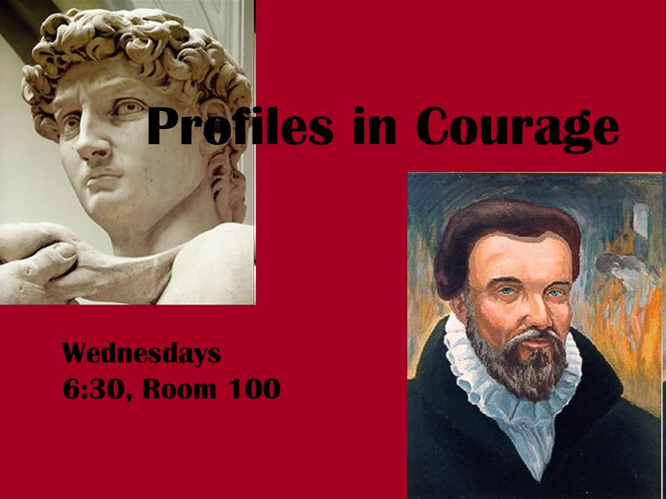 Profiles in Courage Wednesdays 6:30, Room 100