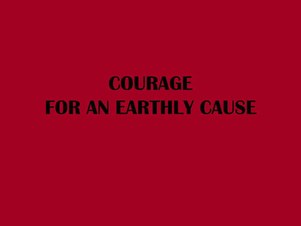 COURAGE FOR AN EARTHLY CAUSE