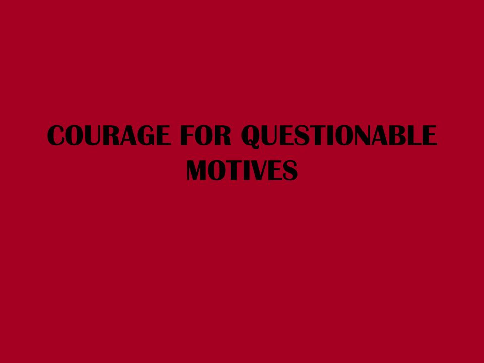 COURAGE FOR QUESTIONABLE MOTIVES