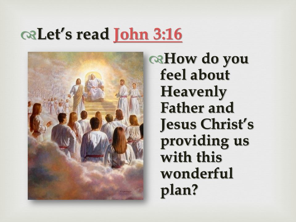 Let's read John 3:16 How do you feel about Heavenly Father and Jesus Christ's providing us with this wonderful plan