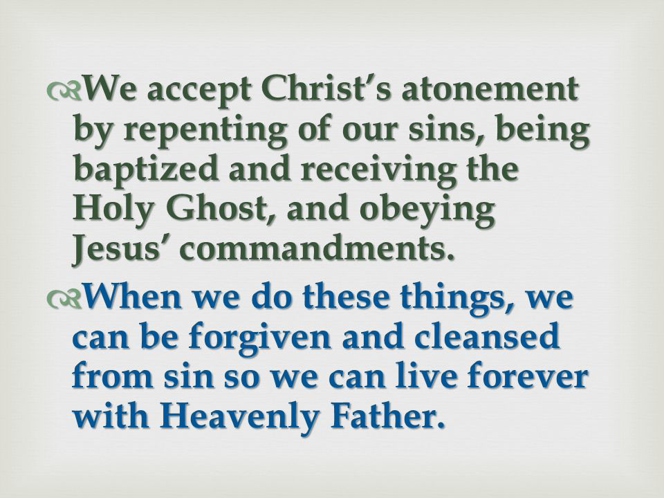 We accept Christ's atonement by repenting of our sins, being baptized and receiving the Holy Ghost, and obeying Jesus' commandments.