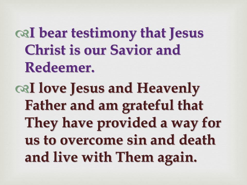 I bear testimony that Jesus Christ is our Savior and Redeemer.