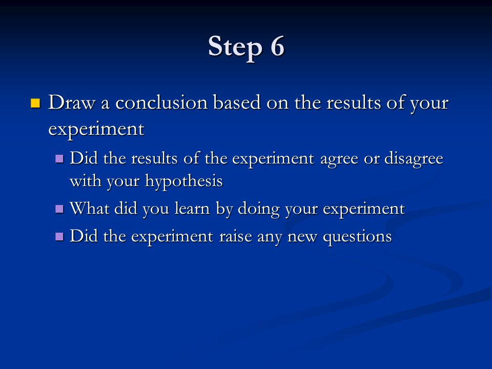 Step 6 Draw a conclusion based on the results of your experiment