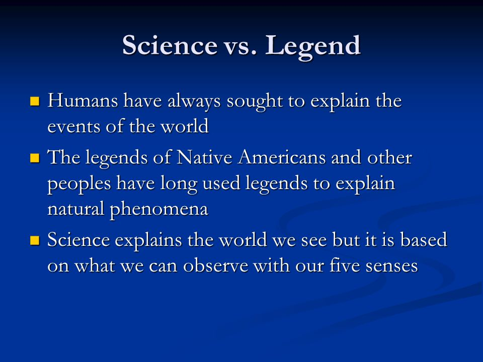 Science vs. Legend Humans have always sought to explain the events of the world.