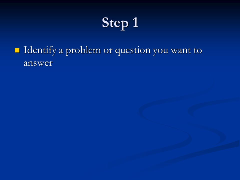 Step 1 Identify a problem or question you want to answer