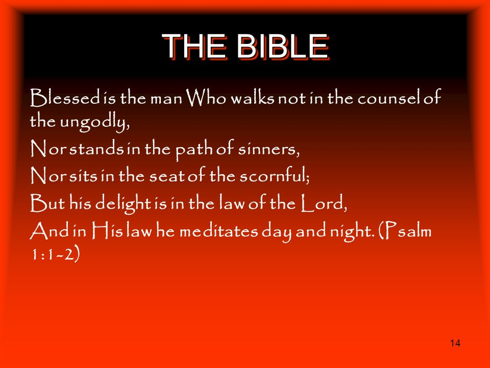 THE BIBLE Blessed is the man Who walks not in the counsel of the ungodly, Nor stands in the path of sinners,