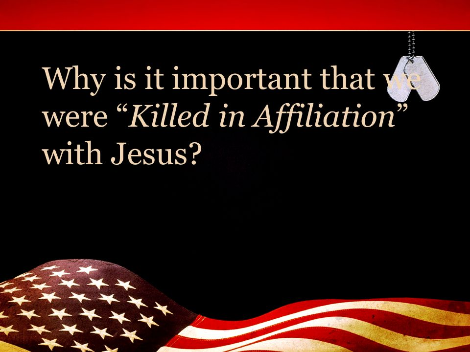 Why is it important that we were Killed in Affiliation with Jesus
