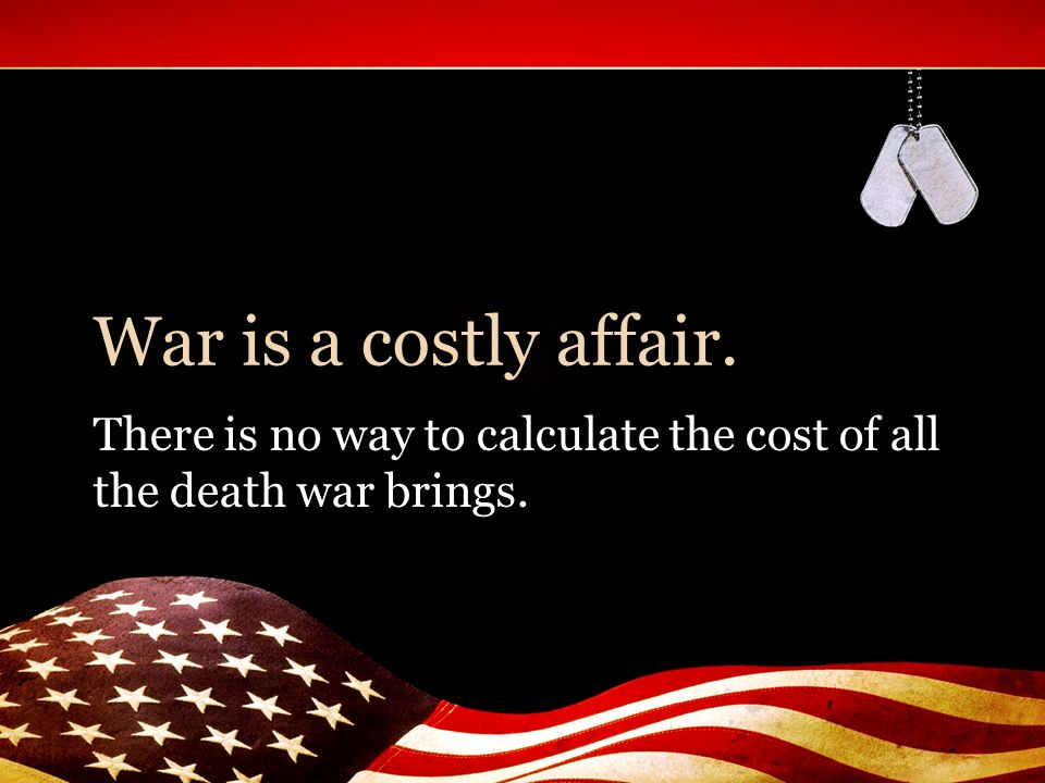 War is a costly affair. There is no way to calculate the cost of all the death war brings.
