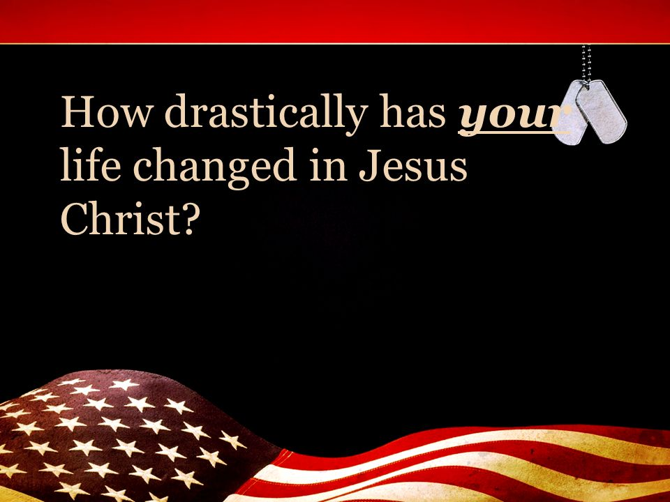 How drastically has your life changed in Jesus Christ