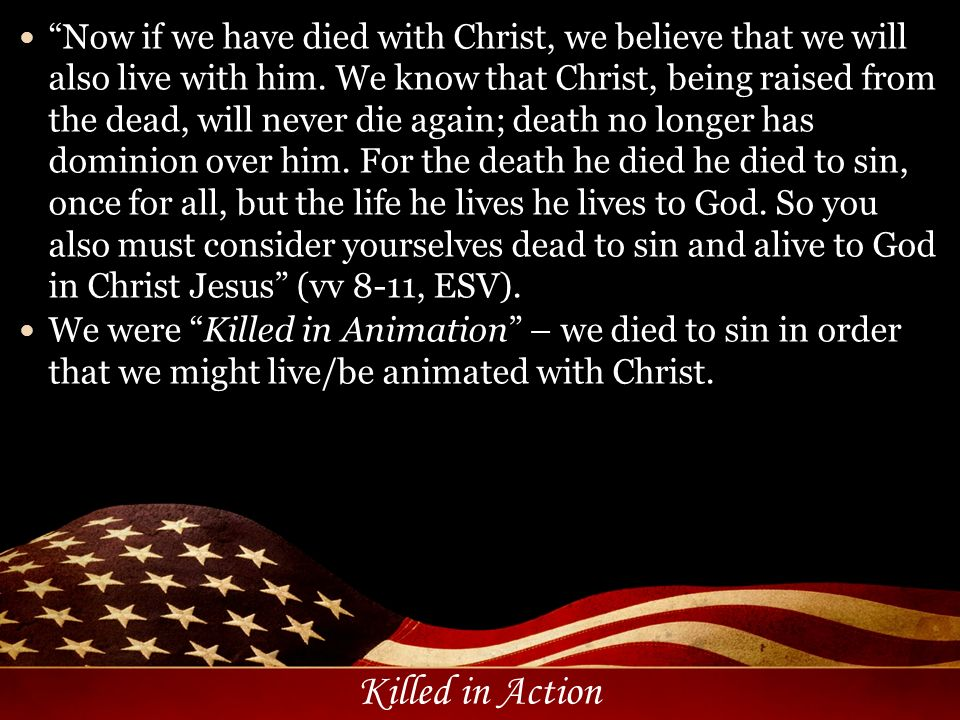 Now if we have died with Christ, we believe that we will also live with him. We know that Christ, being raised from the dead, will never die again; death no longer has dominion over him. For the death he died he died to sin, once for all, but the life he lives he lives to God. So you also must consider yourselves dead to sin and alive to God in Christ Jesus (vv 8-11, ESV).