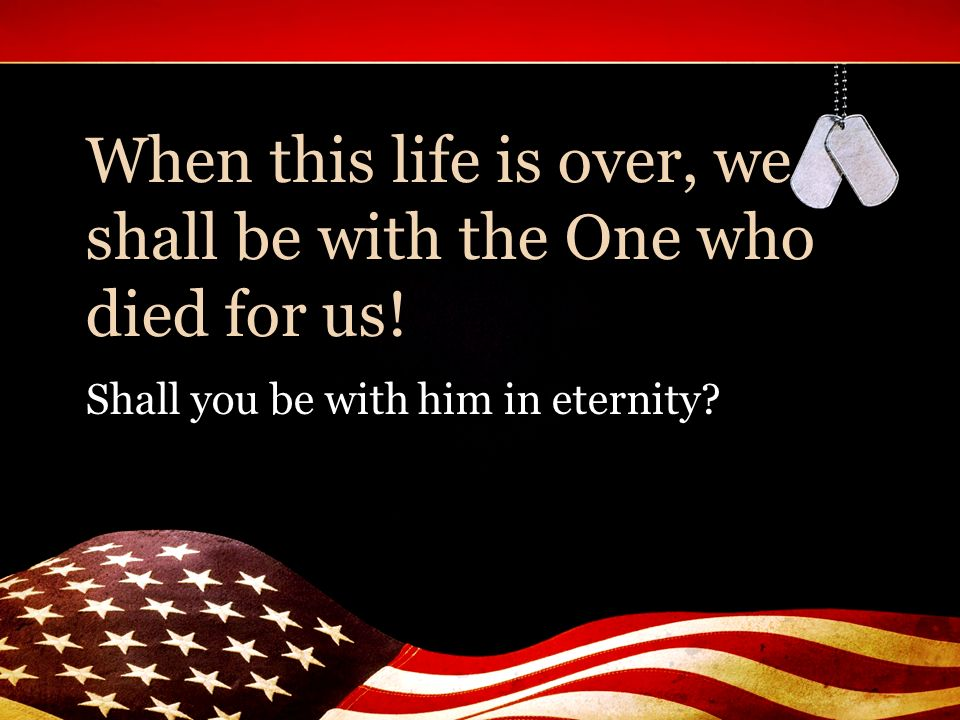 When this life is over, we shall be with the One who died for us!