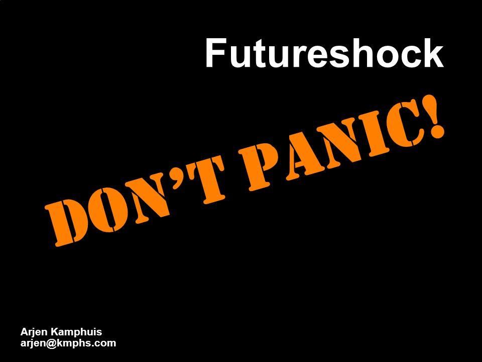 Futureshock Don't Panic! Arjen Kamphuis arjen@kmphs.com