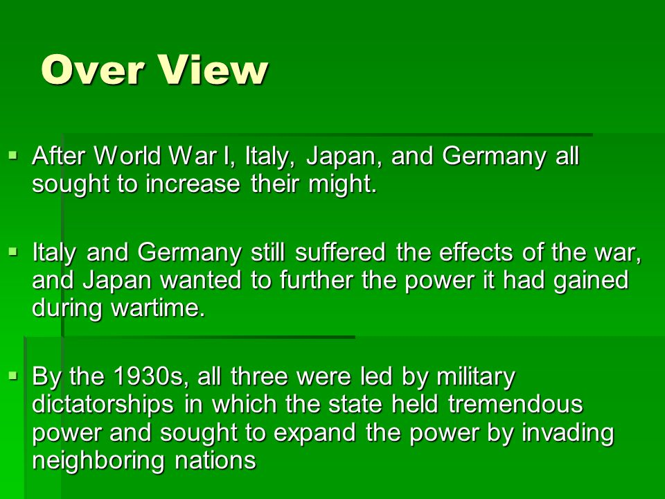Over View After World War I, Italy, Japan, and Germany all sought to increase their might.