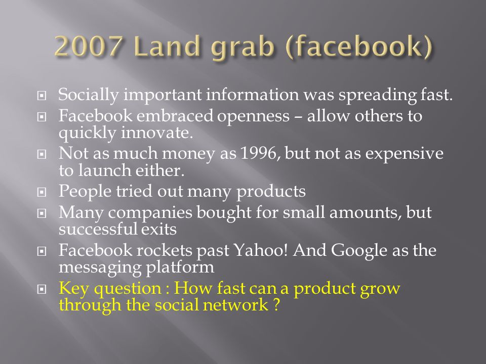 2007 Land grab (facebook) Socially important information was spreading fast. Facebook embraced openness – allow others to quickly innovate.