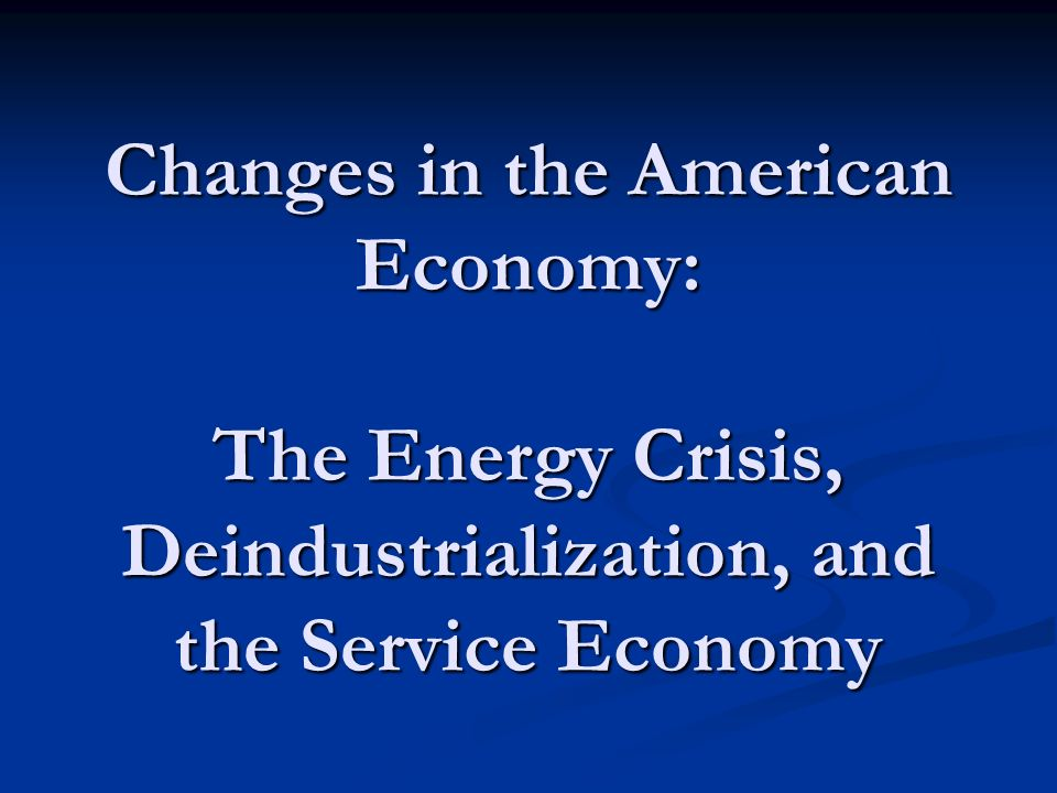 Changes in the American Economy: The Energy Crisis, Deindustrialization, and the Service Economy