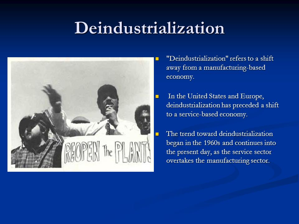 Deindustrialization Deindustrialization refers to a shift away from a manufacturing-based economy.