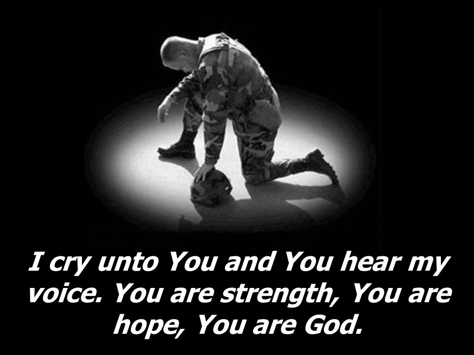 I cry unto You and You hear my voice