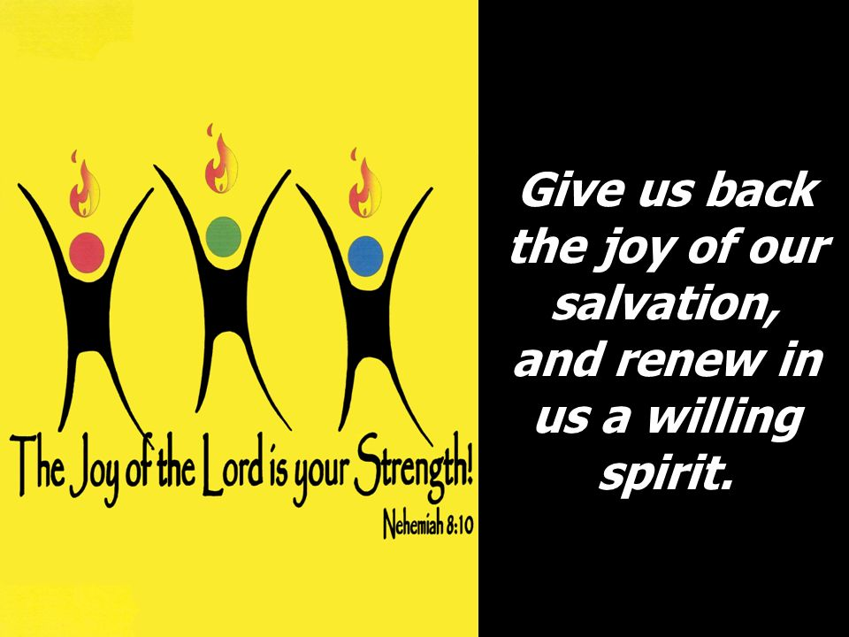 Give us back the joy of our salvation, and renew in us a willing spirit.