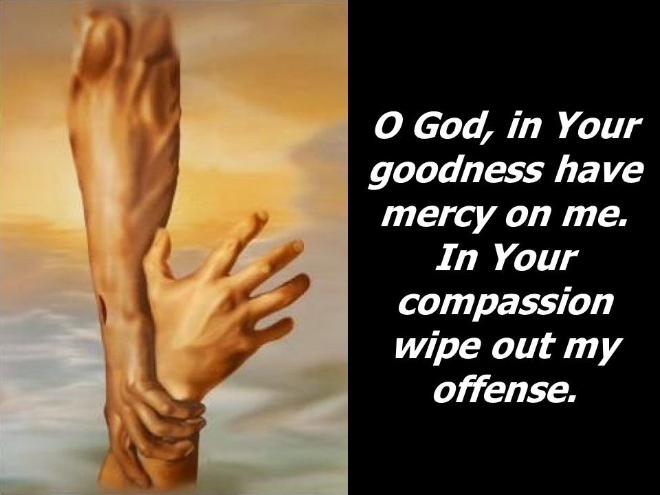 O God, in Your goodness have mercy on me