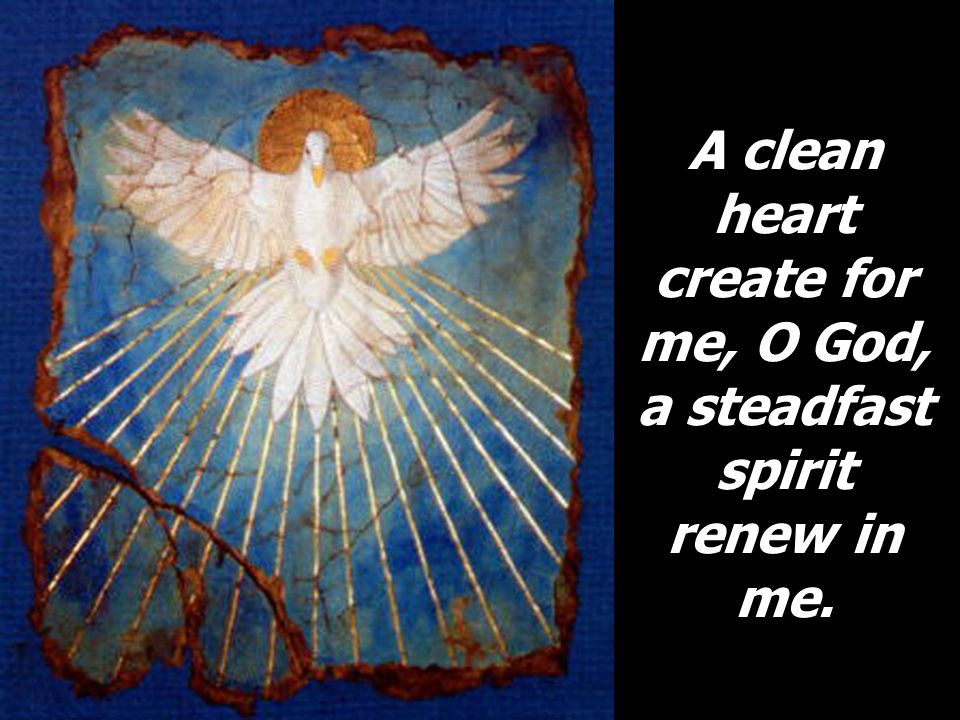 A clean heart create for me, O God, a steadfast spirit renew in me.